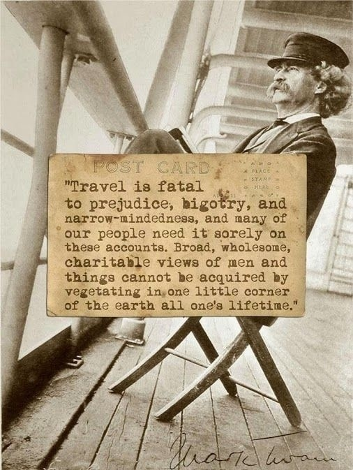 My Favorite Travel Quote - Travel is fatal to prejudice, bigotry, and narrow-mindedness, and many of our people need it sorely on these accounts. Broad, wholesome, charitable views of men and things cannot be acquired by vegetating in one little corner of the earth all one's lifetime.